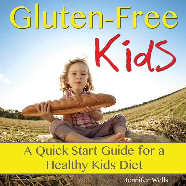 Gluten-Free Kids: A Quick-Start Guide for a Hea...