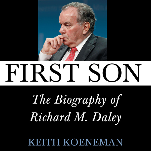 First Son: The Biography of Richard M. Daley , ...