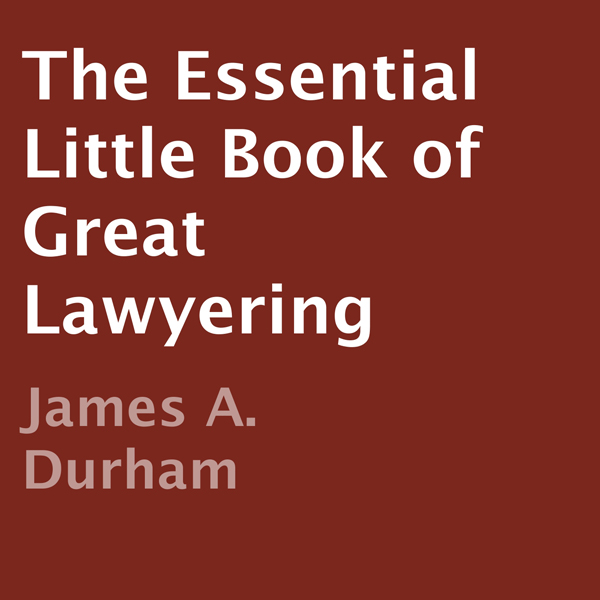 The Essential Little Book of Great Lawyering , ...