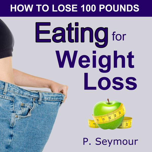 Eating for Weight Loss: How to Lose 100 Pounds ...