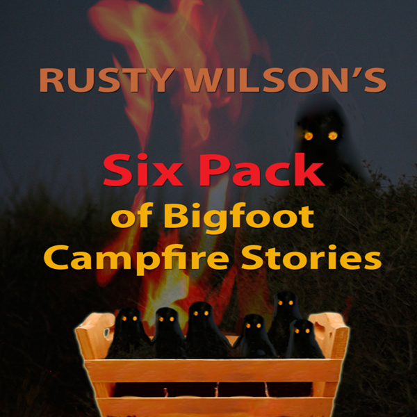 Rusty Wilson´s Six Pack of Bigfoot Campfire Sto...