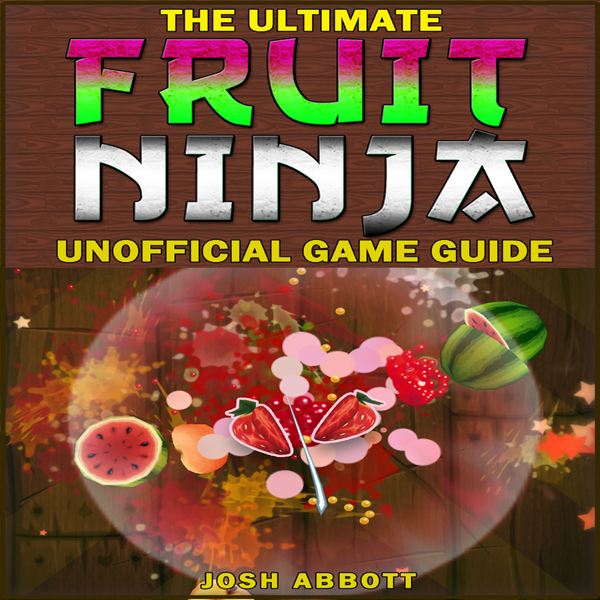 The Ultimate Fruit Ninja Unofficial Game Guide ...