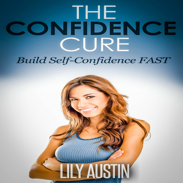 The Confidence Cure: Build Self-Confidence Fast...