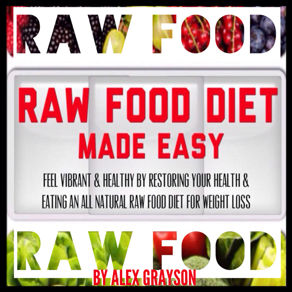 Raw Food Diet Made Easy: Feel Vibrant And Healt...