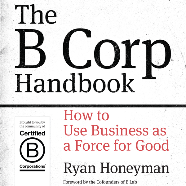 The B Corp Handbook: How to Use Business as a F...