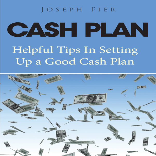 Cash Plan: Helpful Tips in Setting up a Good Ca...