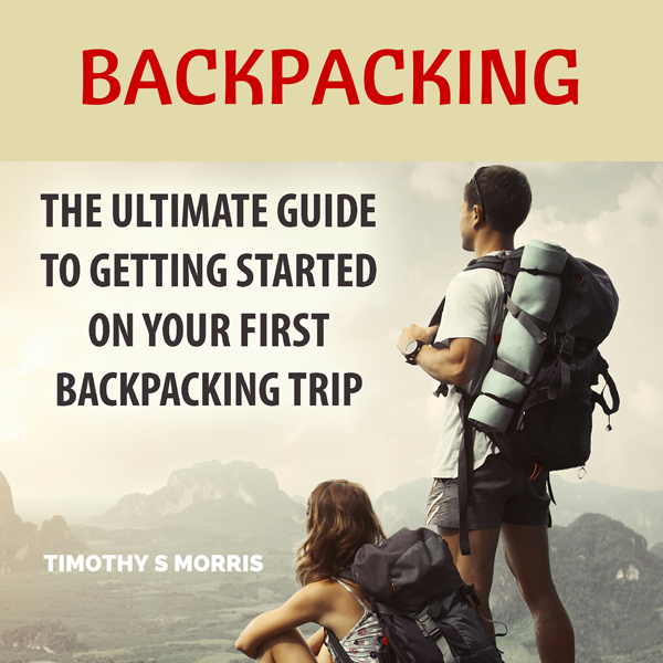 Backpacking: The Ultimate Guide to Getting Star...