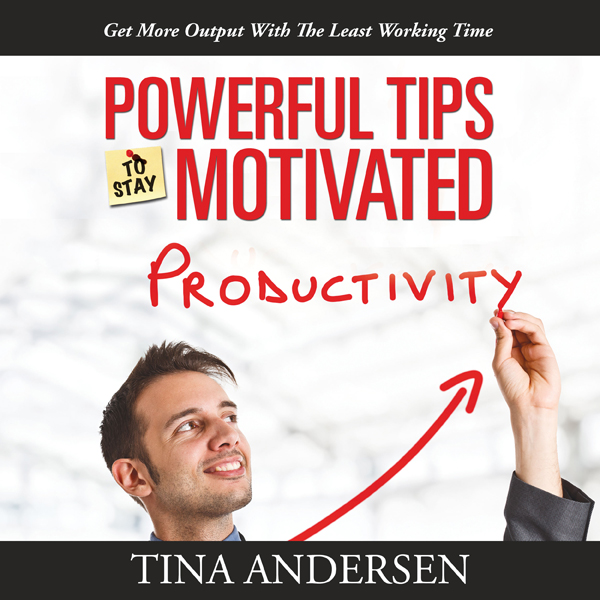 Powerful Tips to Stay Motivated: Get More Outpu...