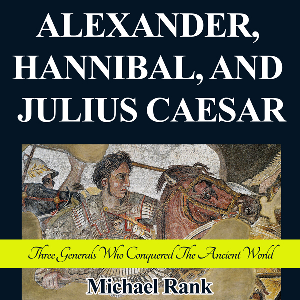 Alexander, Hannibal, and Julius Caesar: Three G...