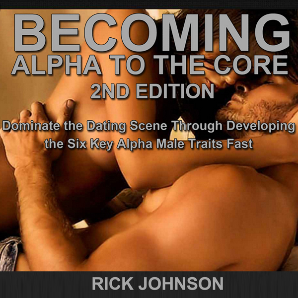 Dating: Becoming Alpha to the Core, 2nd Edition...