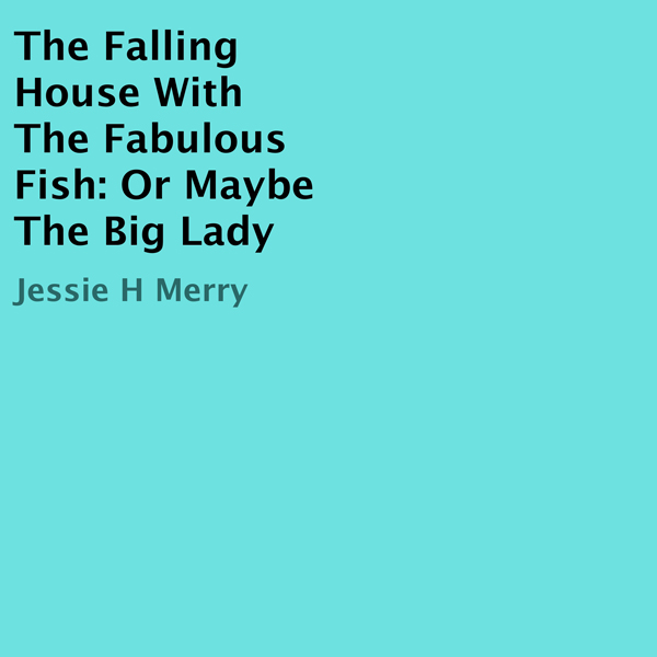 The Falling House with the Fabulous Fish: Or Ma...