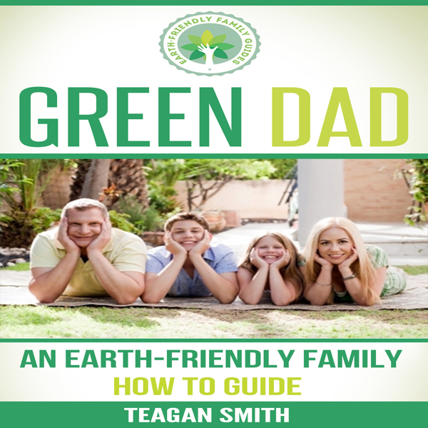 Green Dad: An Earth-Friendly Family How to Guid...