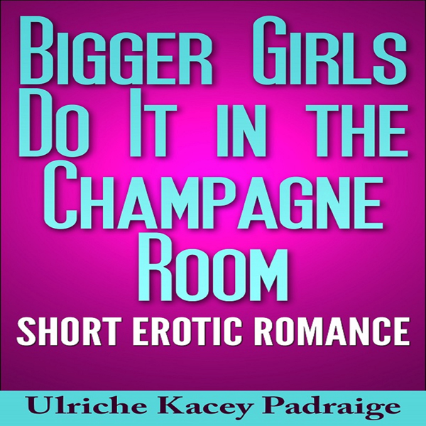 Bigger Girls Do It in the Champagne Room: Short...