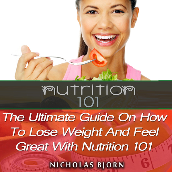 Nutrition 101: The Ultimate Guide on How to Lose Weight and Feel Great with Nutrition 101 , Hörbuch, Digital, 1, 46min