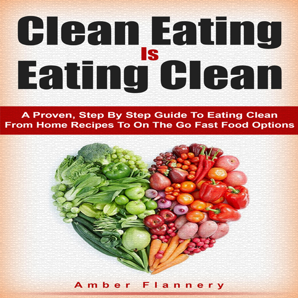 Clean Eating is Eating Clean: A Proven Step-by-...