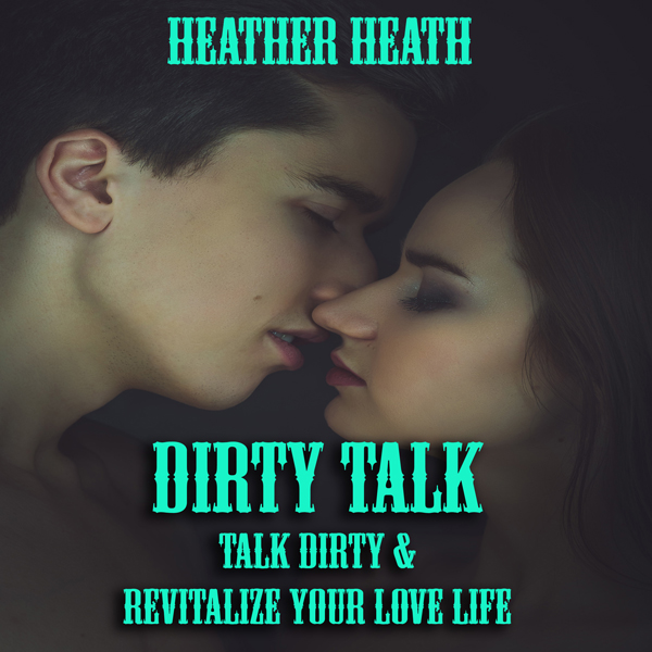 Dirty Talk: Talk Dirty and Revitalize Your Love...