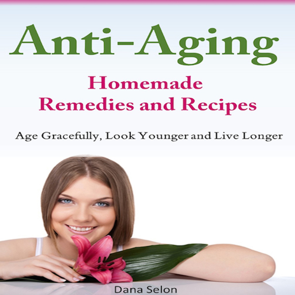 Anti-Aging - Homemade Remedies and Recipes: Age Gracefully, Look Younger and Live Longer , Hörbuch, Digital, 1, 93min