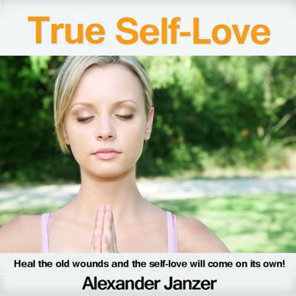 True Self-Love: Heal the old wounds and the sel...