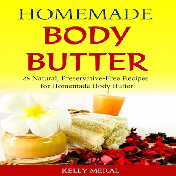 Homemade Body Butter: 25 Natural, Preservative-...