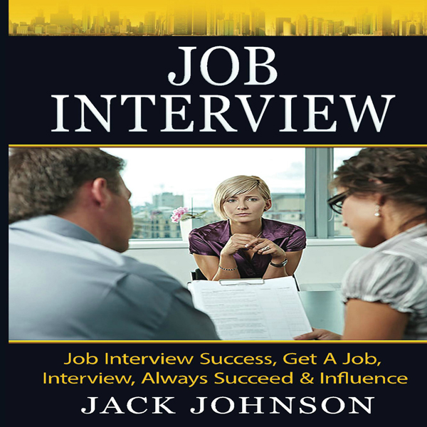 Job Interview: Job Interview Success, Get a Job...