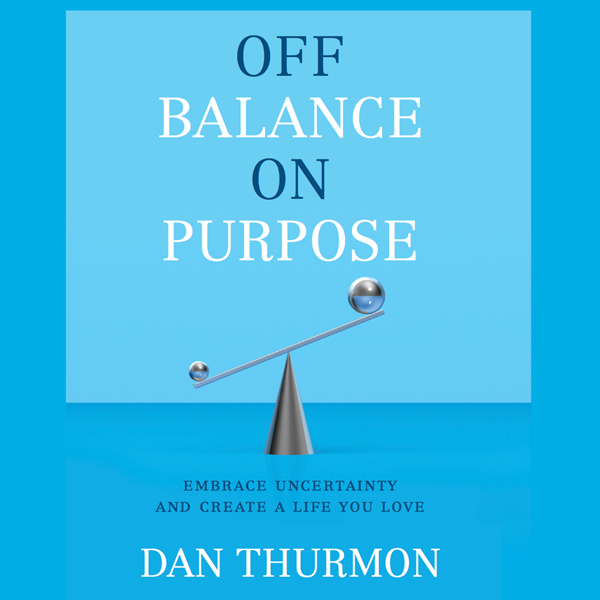 Off Balance on Purpose: Embrace Uncertainty and...