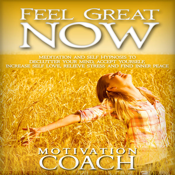 Feel Great Now: Meditation and Self Hypnosis to...
