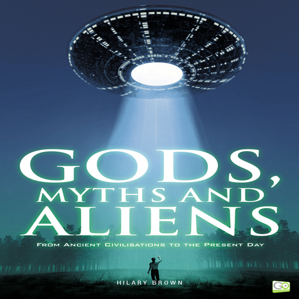 Gods, Myths and Aliens: From Ancient Civilizati...