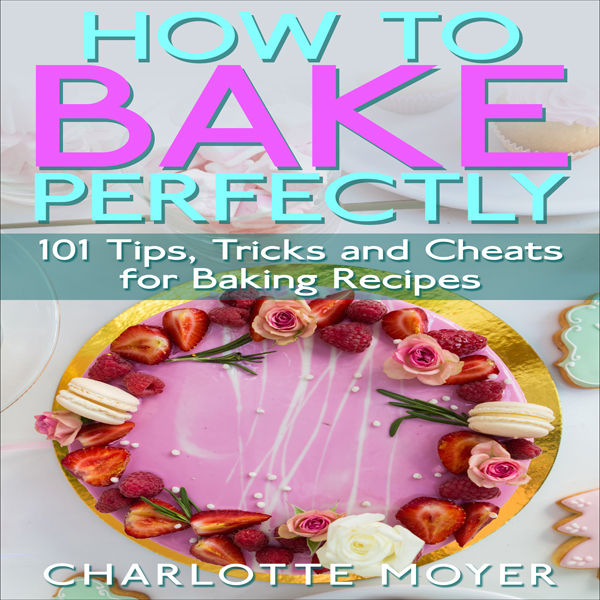 How to Bake Perfectly: 101 Tips, Tricks and Cheats for Baking Recipes , Hörbuch, Digital, 1, 54min