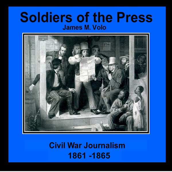 Soldiers of the Press - Civil War Journalism, 1...