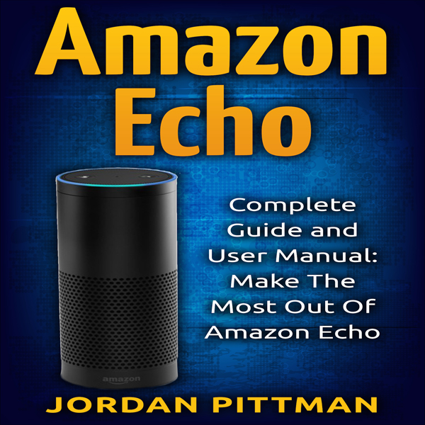 Amazon Echo: Complete User Manual and Guide: Ma...