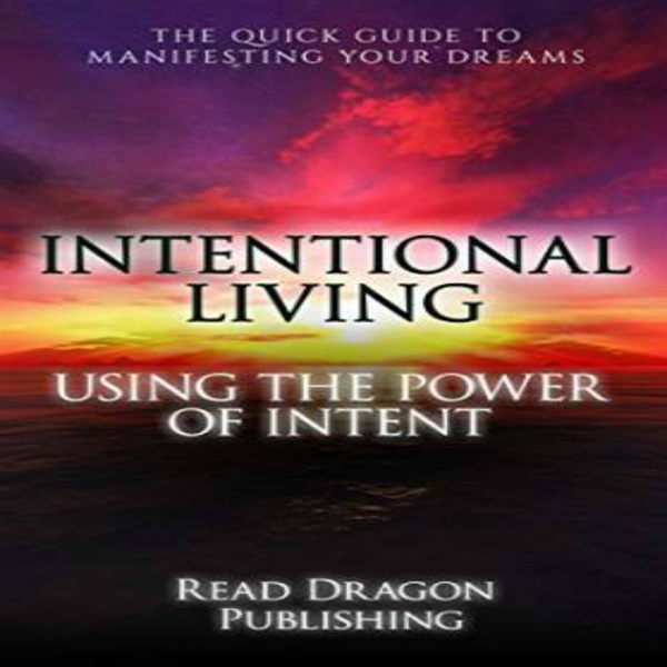 Intentional Living: Using the Power of Intent ,...