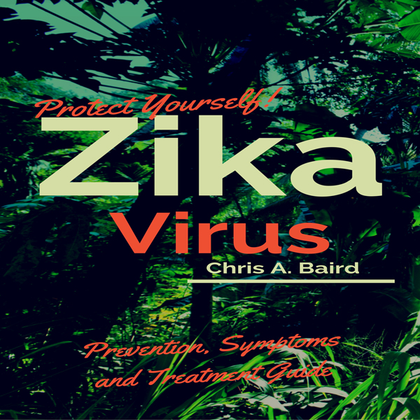Protect Yourself!: Zika Virus Prevention, Sympt...