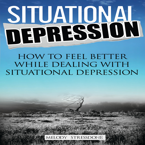 Situational Depression: How to Feel Better Whil...