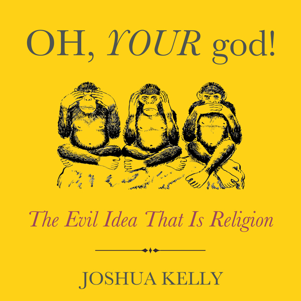 Oh, Your God!: The Evil Idea That Is Religion ,...