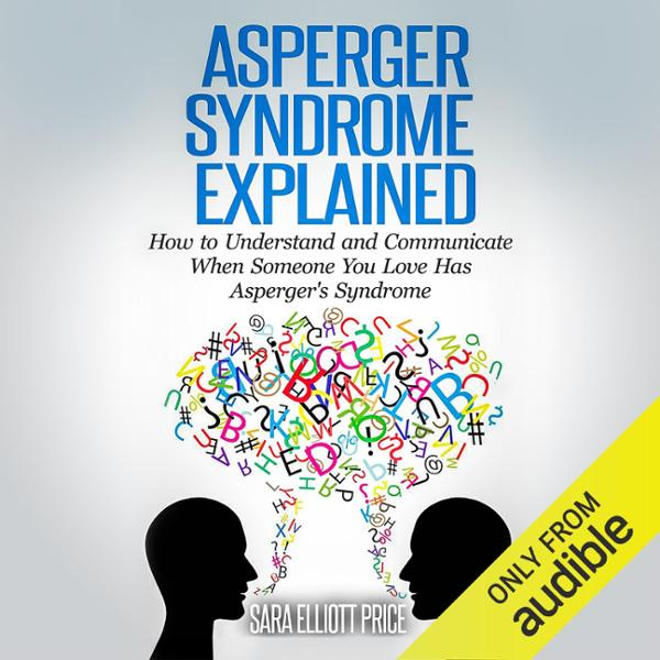 Asperger Syndrome Explained: How to Understand ...