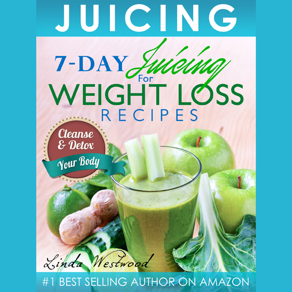 Juicing: 7-Day Juicing for Weight Loss Recipes:...