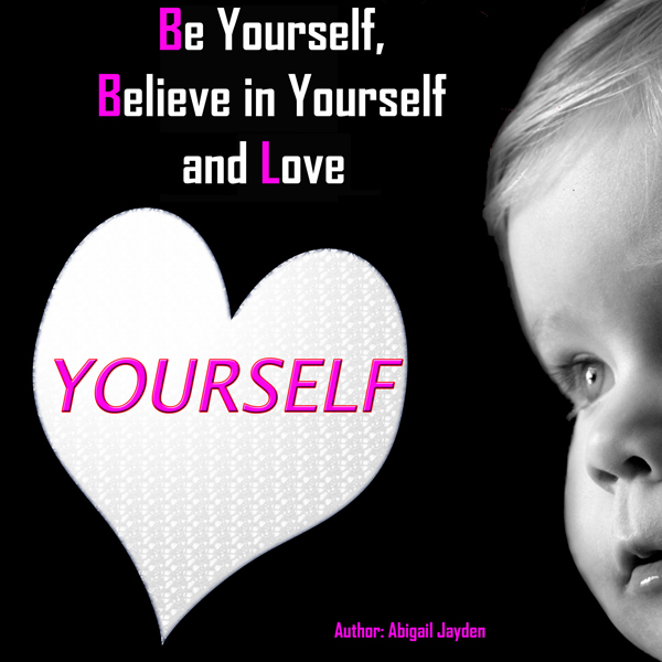 Be Yourself, Believe in Yourself and Love Yours...