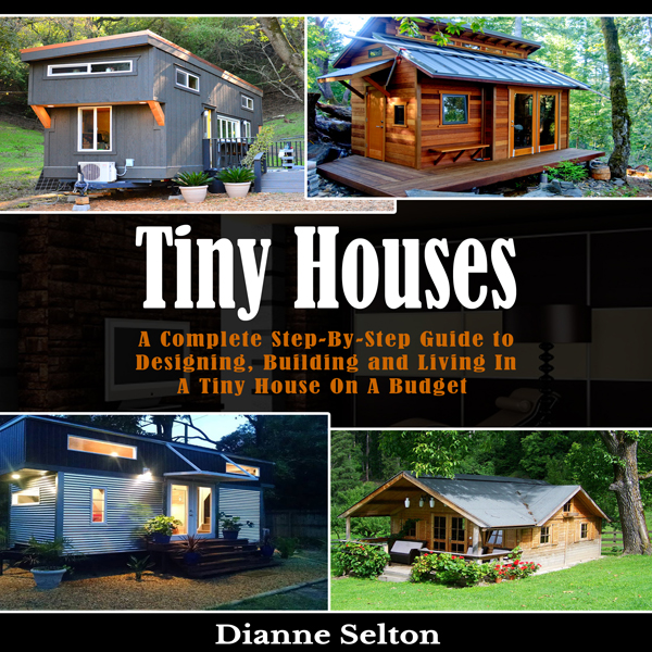 Tiny Houses: A Complete Step-by-Step Guide to D...