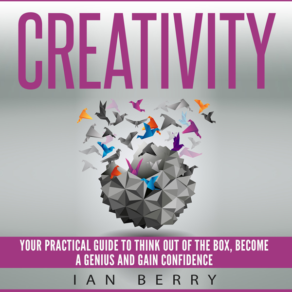 Creativity: Your Practical Guide to Think Out o...