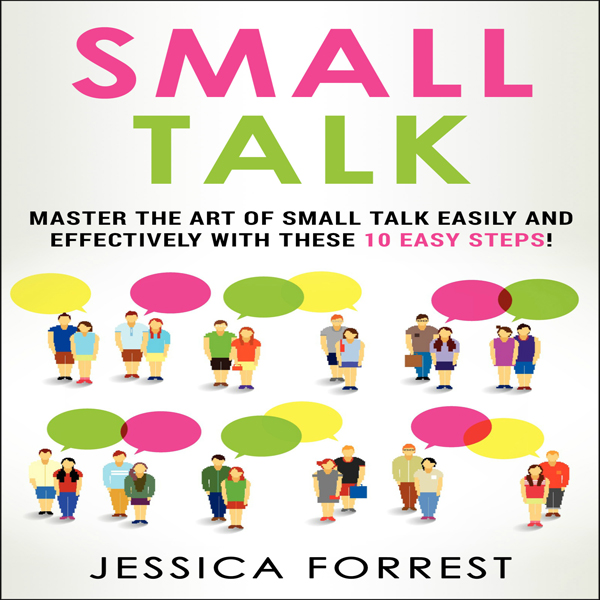 Small Talk: Master the Art of Small Talk Easily...