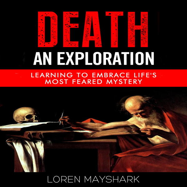 Death: An Exploration: Learning to Embrace Life...