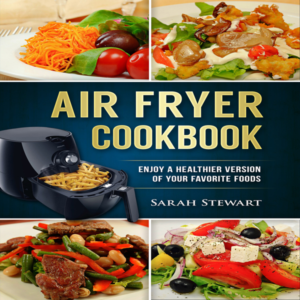 Air Fryer Cookbook: Enjoy a Healthier Version o...