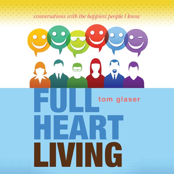 Full Heart Living: Conversations with the Happi...