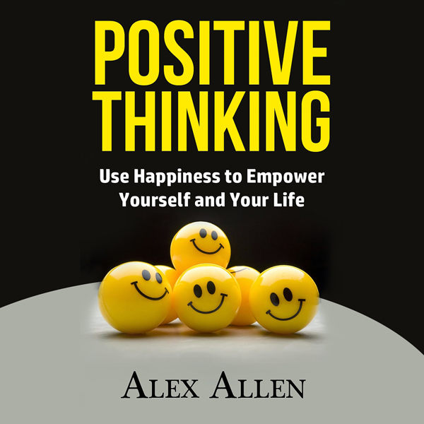 Positive Thinking: Use Happiness to Empower You...