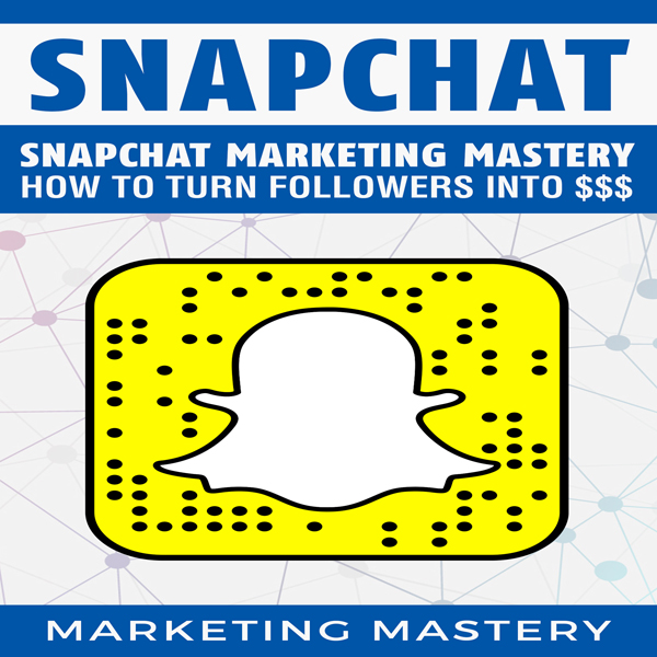 Snapchat Marketing Mastery: How to Turn Your Fo...