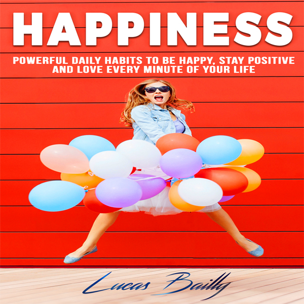 Happiness: Powerful Daily Habits to Be Happy, S...