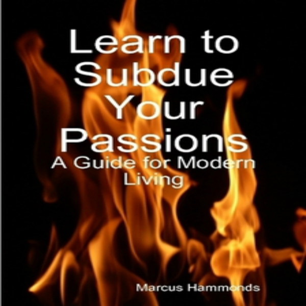 Learn to Subdue Your Passions: A Guide for Mode...