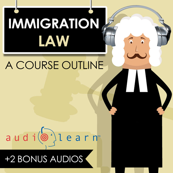 Immigration Law AudioLearn: A Course Outline , ...