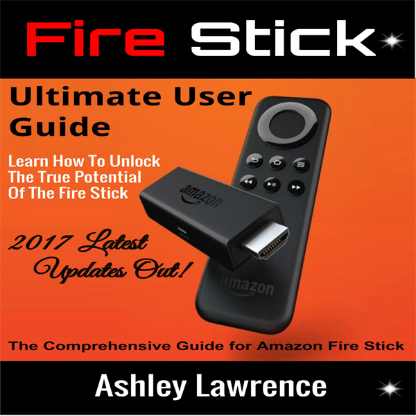 Fire Stick: Ultimate User Guide: Learn How to U...