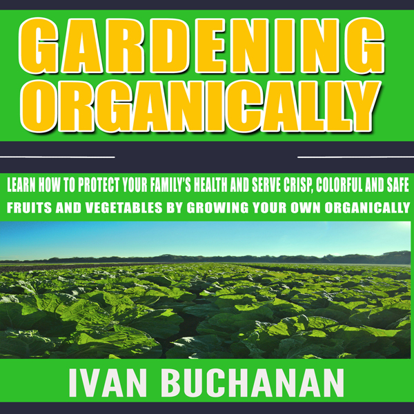 Gardening Organically: Learn How to Protect You...